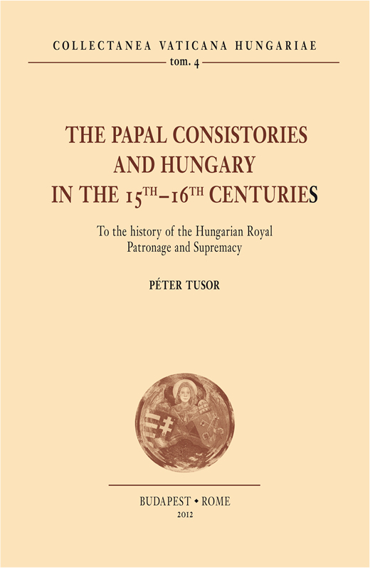 The Papal Consistories and Hungary in the 15th-16th centuries. To the history of the Hungarian Royal Patronage and Supremacy (CVH II/4)
